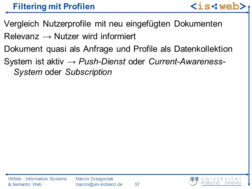 ISWeb - Information Systems & Semantic Web Marcin Grzegorzek marcin@uni-koblenz.de57 Filtering mit Profilen Vergleich Nutzerprofile mit neu eingefügten Dokumenten Relevanz Nutzer wird informiert Dokument quasi als Anfrage und Profile als Datenkollektion System ist aktiv Push-Dienst oder Current-Awareness- System oder Subscription