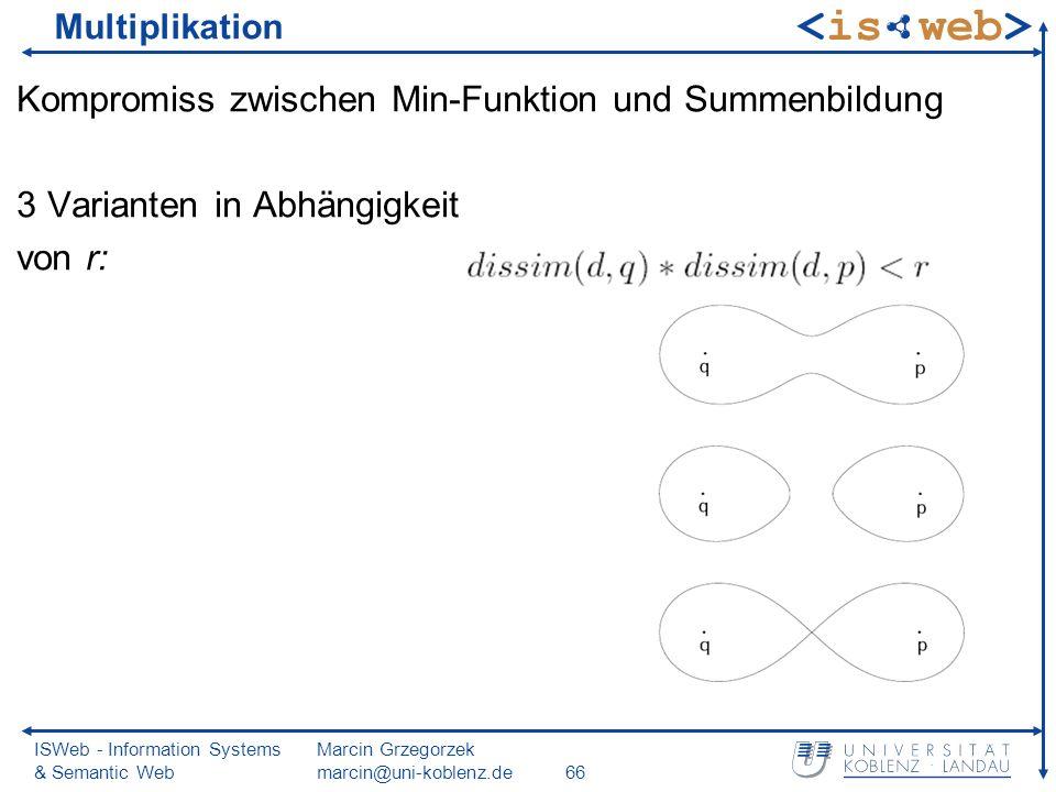 ISWeb - Information Systems & Semantic Web Marcin Grzegorzek marcin@uni-koblenz.de66 Multiplikation Kompromiss zwischen Min-Funktion und Summenbildung