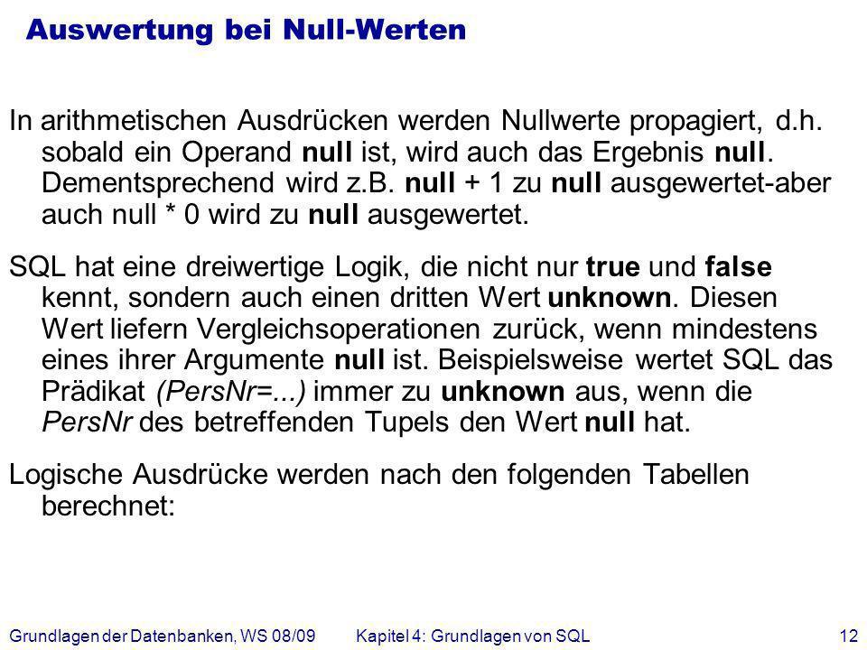 Grundlagen der Datenbanken, WS 08/09Kapitel 4: Grundlagen von SQL12 Auswertung bei Null-Werten In arithmetischen Ausdrücken werden Nullwerte propagier