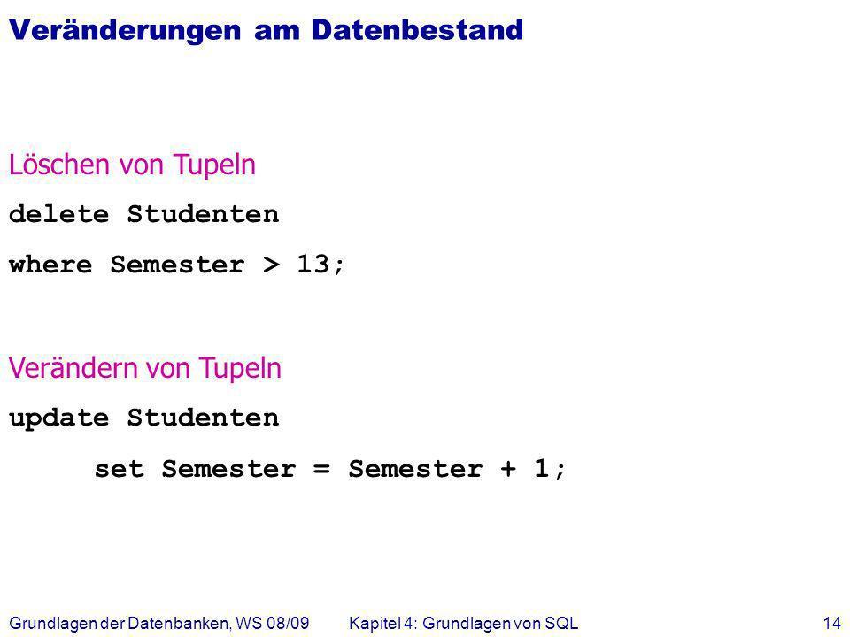 Grundlagen der Datenbanken, WS 08/09Kapitel 4: Grundlagen von SQL14 Veränderungen am Datenbestand Löschen von Tupeln delete Studenten where Semester >