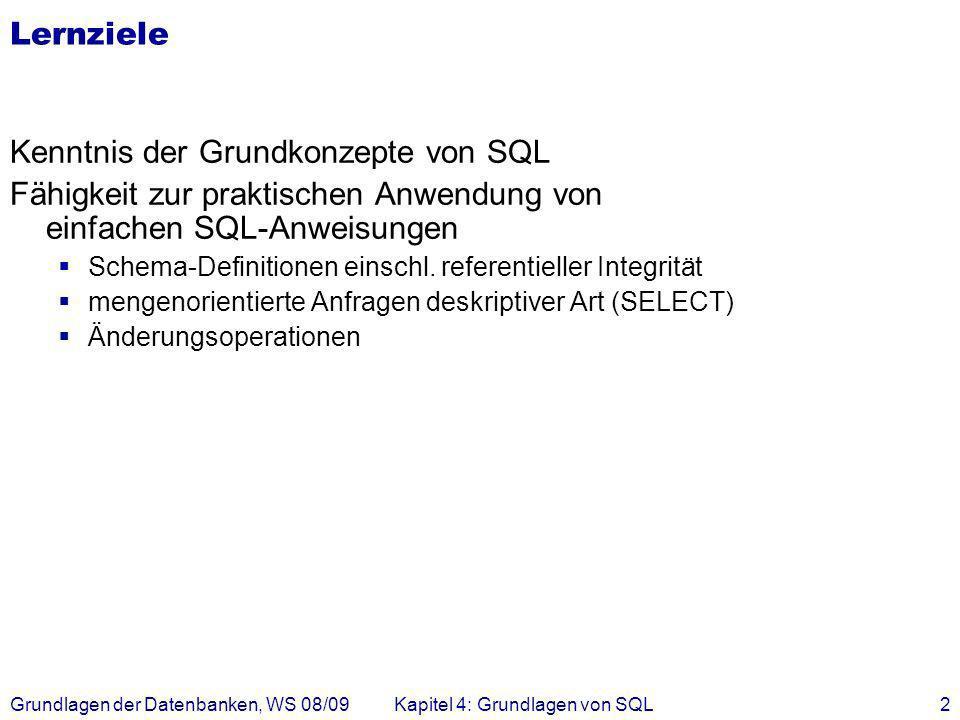 Grundlagen der Datenbanken, WS 08/09Kapitel 4: Grundlagen von SQL2 Lernziele Kenntnis der Grundkonzepte von SQL Fähigkeit zur praktischen Anwendung vo