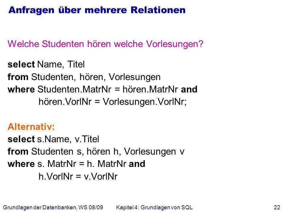 Grundlagen der Datenbanken, WS 08/09Kapitel 4: Grundlagen von SQL22 Anfragen über mehrere Relationen Welche Studenten hören welche Vorlesungen? select