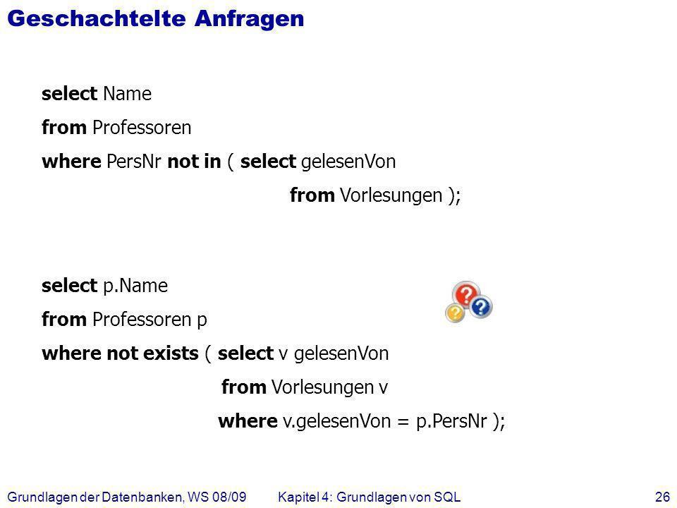 Grundlagen der Datenbanken, WS 08/09Kapitel 4: Grundlagen von SQL26 Geschachtelte Anfragen select Name from Professoren where PersNr not in ( select g