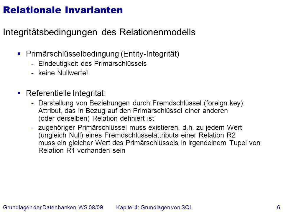 Grundlagen der Datenbanken, WS 08/09Kapitel 4: Grundlagen von SQL6 Relationale Invarianten Integritätsbedingungen des Relationenmodells Primärschlüsse