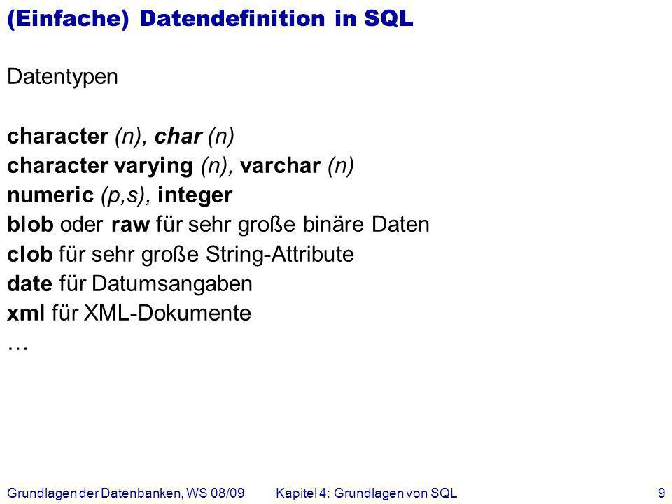 Grundlagen der Datenbanken, WS 08/09Kapitel 4: Grundlagen von SQL10 Veränderung am Datenbestand Einfügen von Tupeln: insert into Studenten (MatrNr, Name) values (28121, Archimedes ); insert into hören select MatrNr, VorlNr from Studenten, Vorlesungen where Titel= Logik ;