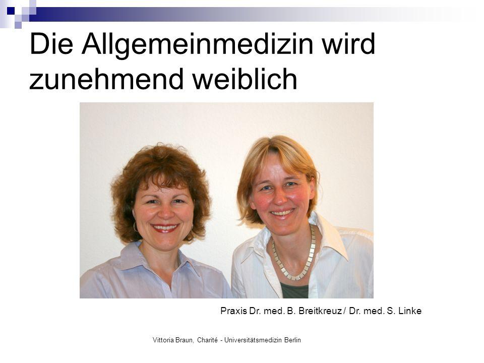 Die Allgemeinmedizin wird zunehmend weiblich Vittoria Braun, Charité - Universitätsmedizin Berlin Praxis Dr. med. B. Breitkreuz / Dr. med. S. Linke