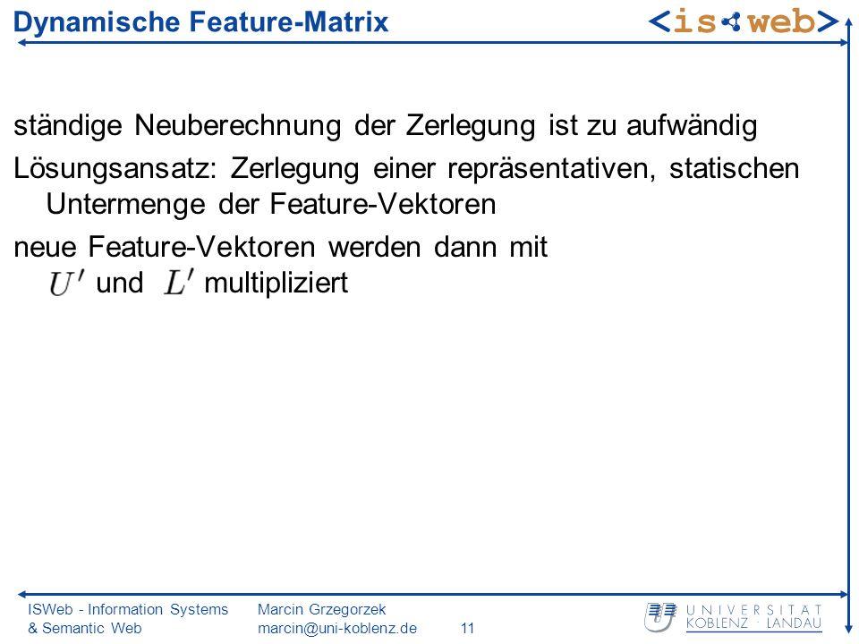 ISWeb - Information Systems & Semantic Web Marcin Grzegorzek marcin@uni-koblenz.de11 Dynamische Feature-Matrix ständige Neuberechnung der Zerlegung ist zu aufwändig Lösungsansatz: Zerlegung einer repräsentativen, statischen Untermenge der Feature-Vektoren neue Feature-Vektoren werden dann mit und multipliziert