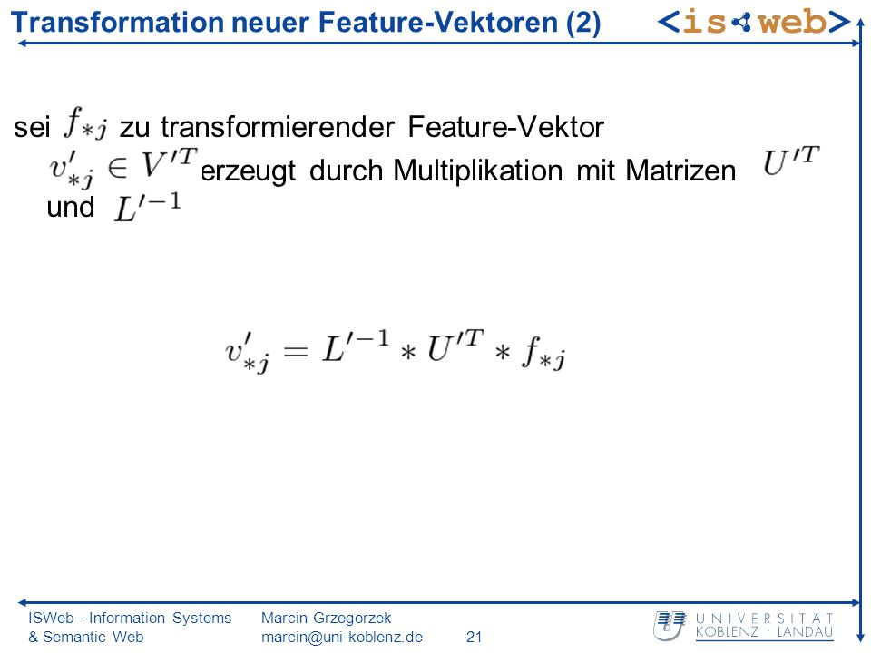 ISWeb - Information Systems & Semantic Web Marcin Grzegorzek Transformation neuer Feature-Vektoren (2) sei zu transformierender Feature-Vektor erzeugt durch Multiplikation mit Matrizen und