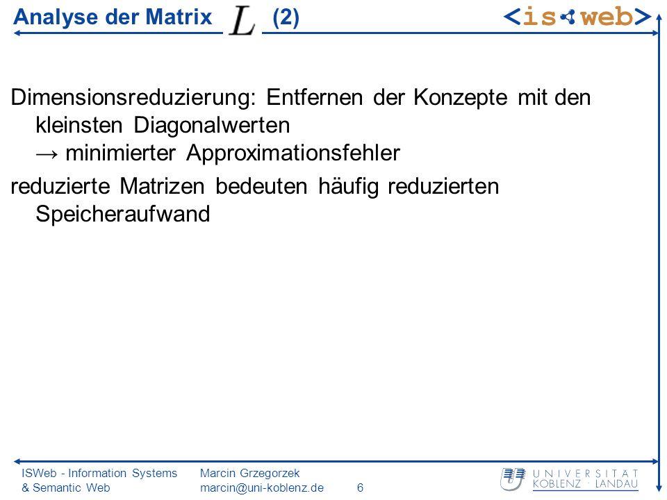 ISWeb - Information Systems & Semantic Web Marcin Grzegorzek marcin@uni-koblenz.de17 Reduzierung der Matrizen Zeilen-/Spaltentausch damit Diagonalwerte von absteigen Reduzieren heißt Streichen entspr.