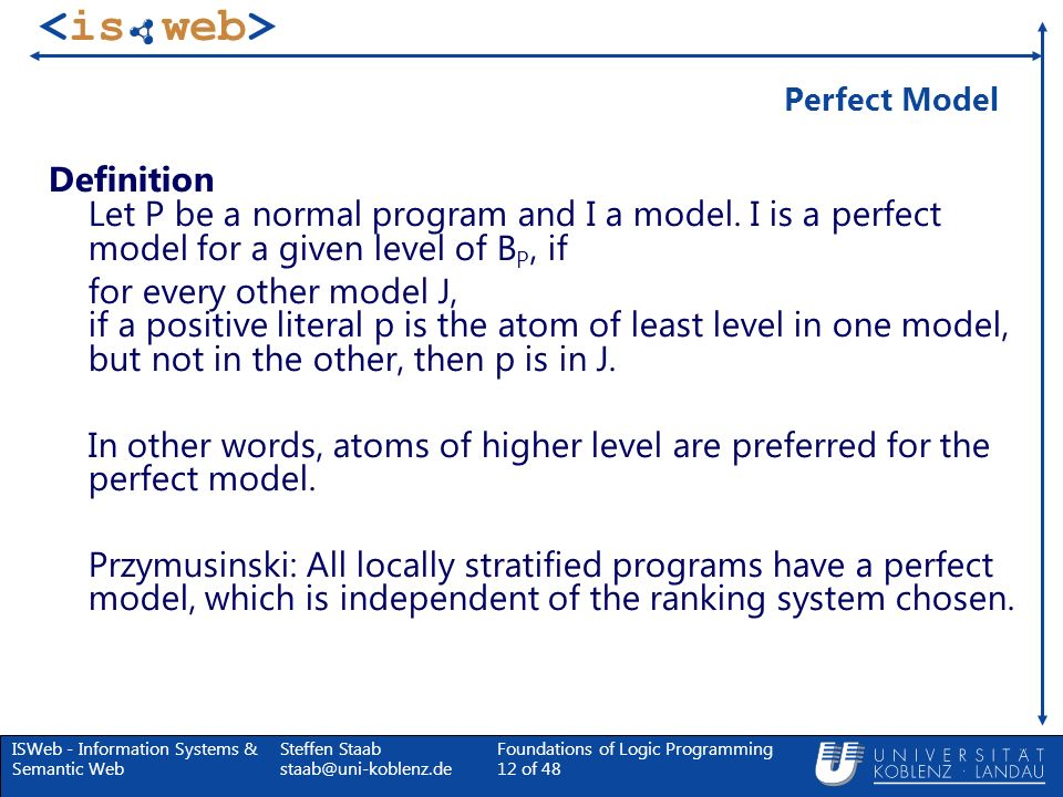 ISWeb - Information Systems & Semantic Web Steffen Staab staab@uni-koblenz.de Foundations of Logic Programming 12 of 48 Perfect Model Definition Let P