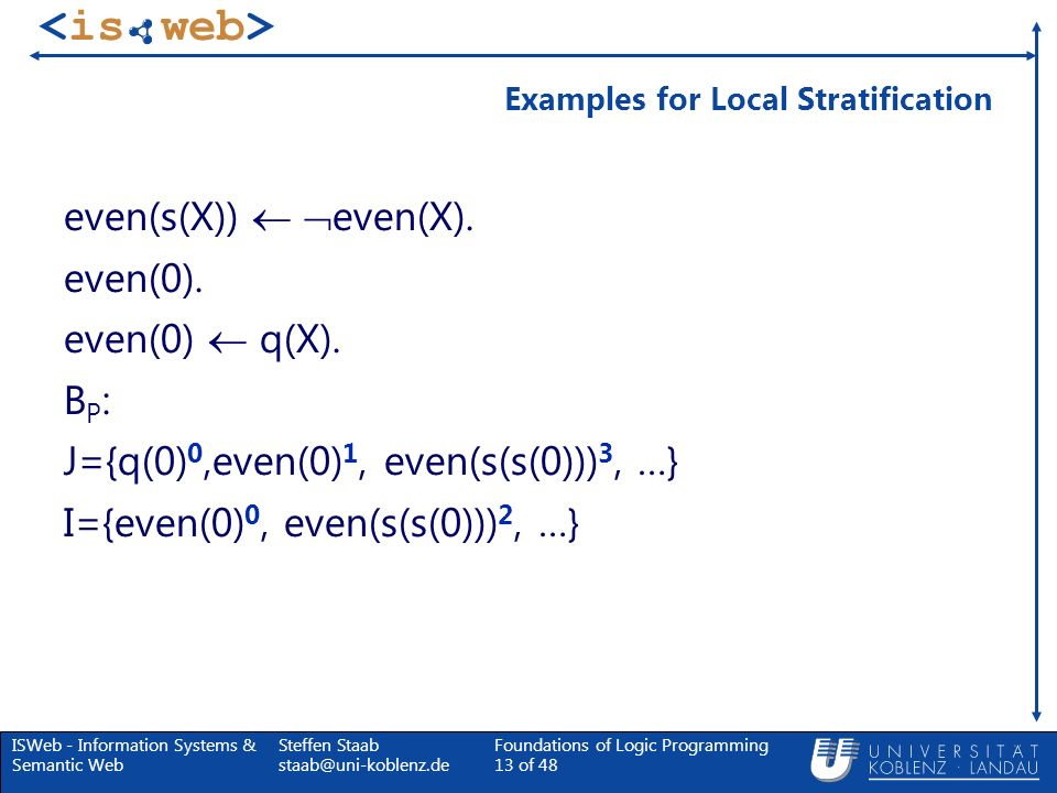 ISWeb - Information Systems & Semantic Web Steffen Staab staab@uni-koblenz.de Foundations of Logic Programming 13 of 48 Examples for Local Stratificat