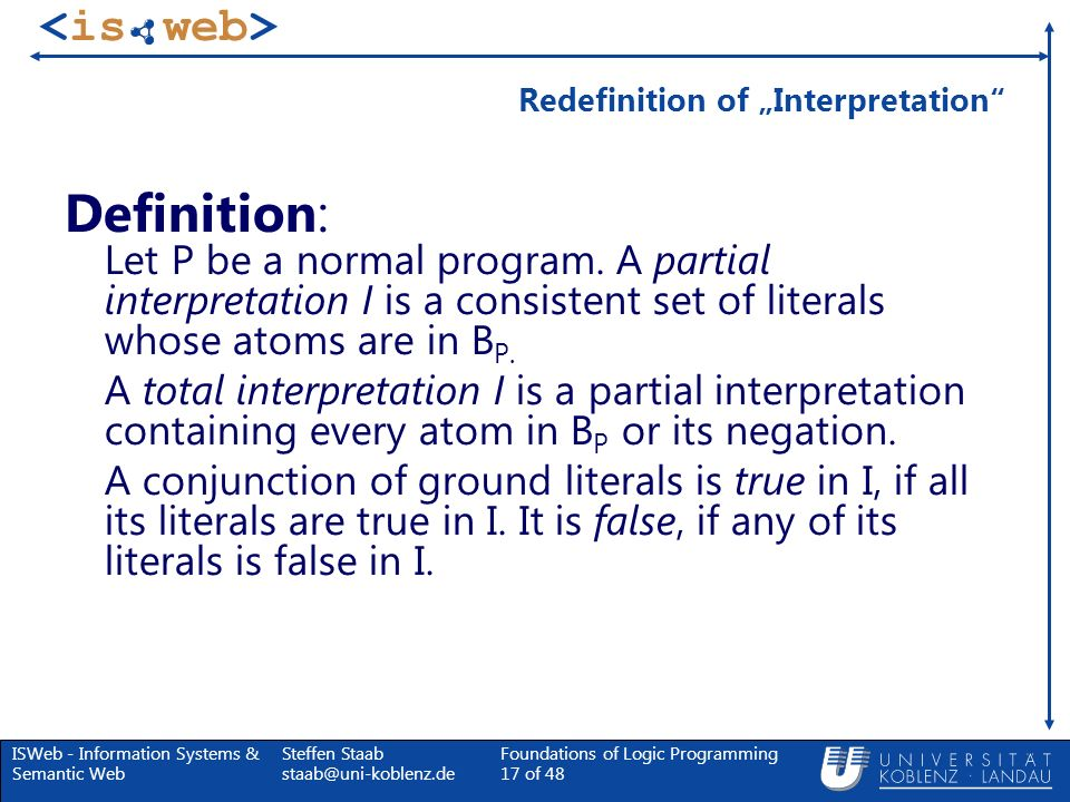 ISWeb - Information Systems & Semantic Web Steffen Staab staab@uni-koblenz.de Foundations of Logic Programming 17 of 48 Redefinition of Interpretation
