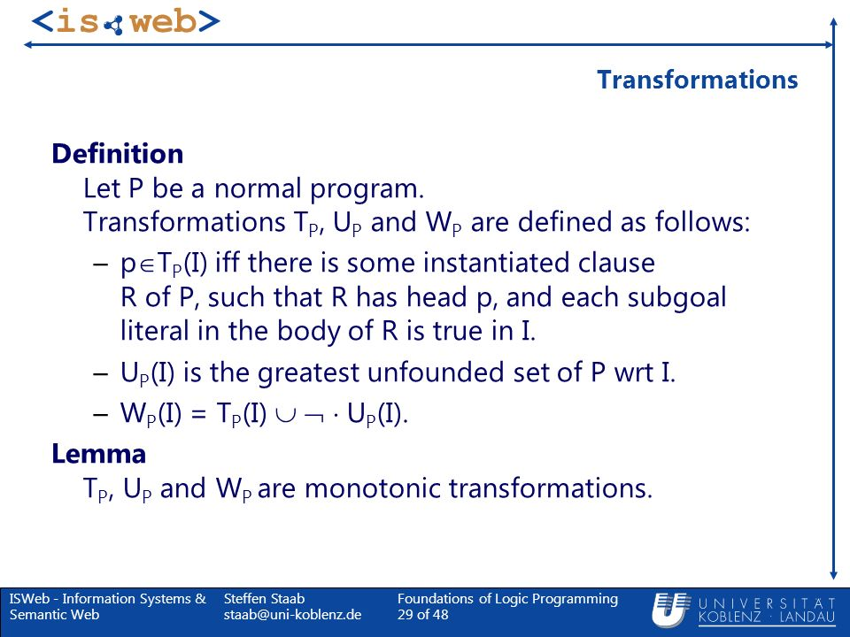 ISWeb - Information Systems & Semantic Web Steffen Staab staab@uni-koblenz.de Foundations of Logic Programming 29 of 48 Transformations Definition Let