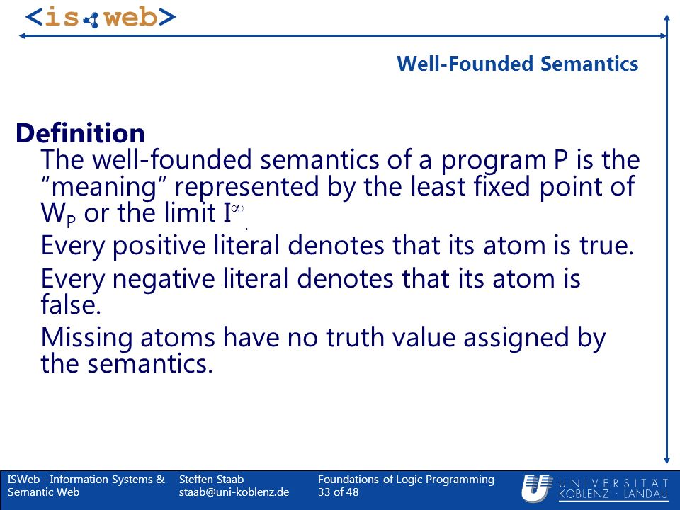 ISWeb - Information Systems & Semantic Web Steffen Staab staab@uni-koblenz.de Foundations of Logic Programming 33 of 48 Well-Founded Semantics Definit