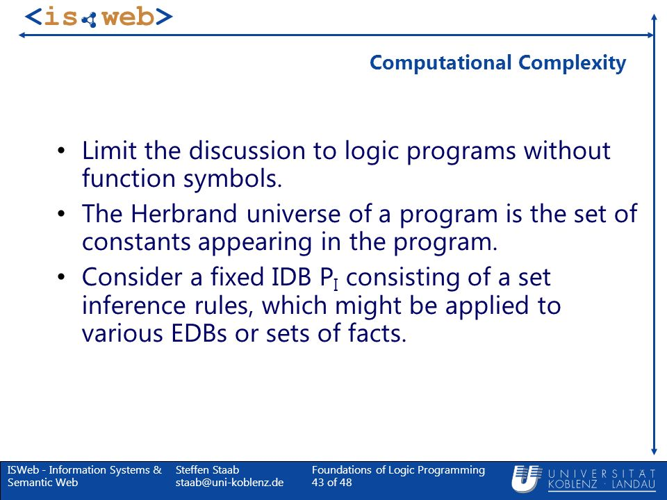 ISWeb - Information Systems & Semantic Web Steffen Staab staab@uni-koblenz.de Foundations of Logic Programming 43 of 48 Computational Complexity Limit