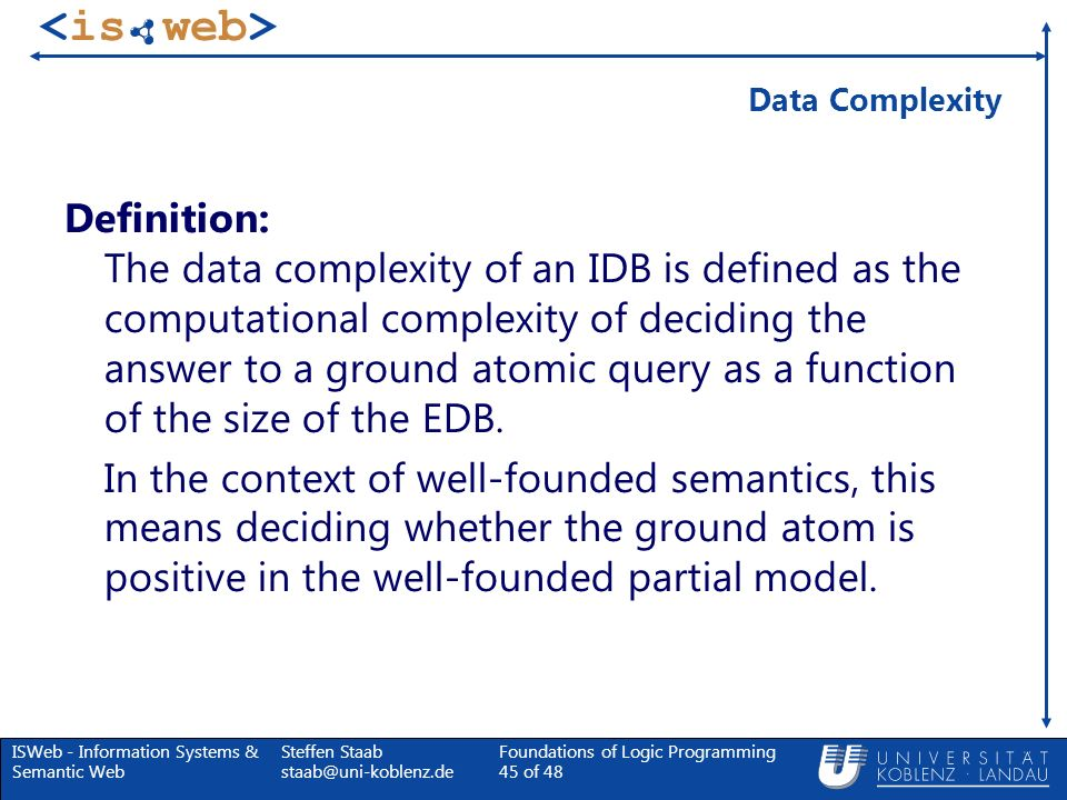 ISWeb - Information Systems & Semantic Web Steffen Staab staab@uni-koblenz.de Foundations of Logic Programming 45 of 48 Data Complexity Definition: Th