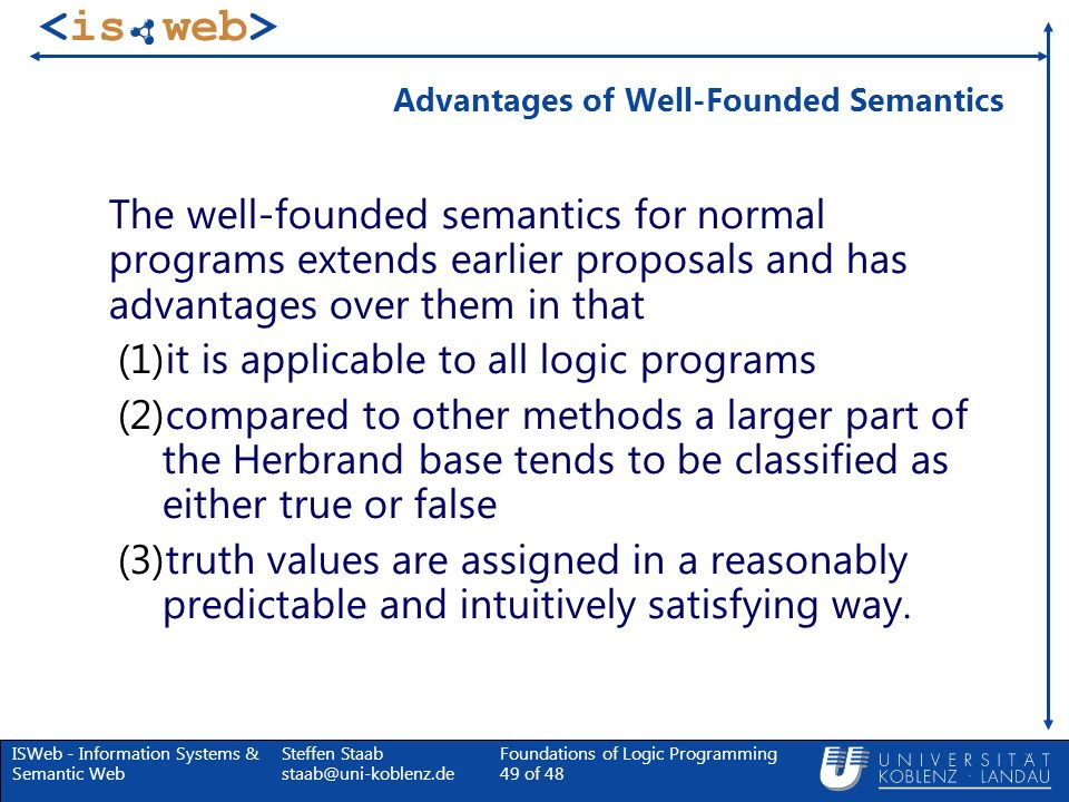 ISWeb - Information Systems & Semantic Web Steffen Staab staab@uni-koblenz.de Foundations of Logic Programming 49 of 48 Advantages of Well-Founded Sem