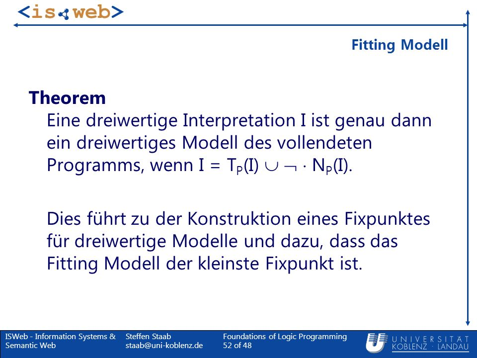 ISWeb - Information Systems & Semantic Web Steffen Staab staab@uni-koblenz.de Foundations of Logic Programming 52 of 48 Fitting Modell Theorem Eine dr