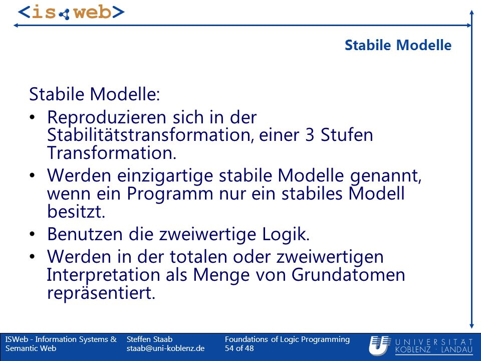 ISWeb - Information Systems & Semantic Web Steffen Staab staab@uni-koblenz.de Foundations of Logic Programming 54 of 48 Stabile Modelle Stabile Modell