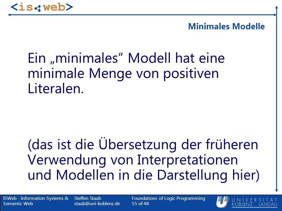 ISWeb - Information Systems & Semantic Web Steffen Staab staab@uni-koblenz.de Foundations of Logic Programming 55 of 48 Minimales Modelle Ein minimale