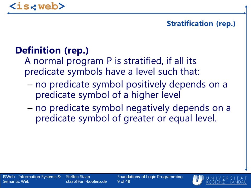 ISWeb - Information Systems & Semantic Web Steffen Staab staab@uni-koblenz.de Foundations of Logic Programming 40 of 48 Example: Suppose all Valid Moves From one Position to an other are in the EDB F T FF F T F T F T T F FF (a)(b)(c) winning(X) move(X,Y), not winning(Y).