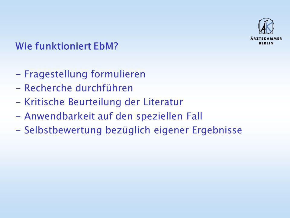 Wie funktioniert EbM? - Fragestellung formulieren - Recherche durchführen - Kritische Beurteilung der Literatur - Anwendbarkeit auf den speziellen Fal