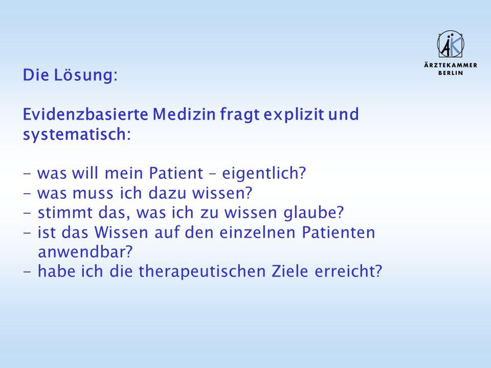 Die Lösung: Evidenzbasierte Medizin fragt explizit und systematisch: - was will mein Patient – eigentlich? - was muss ich dazu wissen? - stimmt das, w
