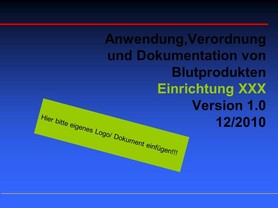 Anwendung,Verordnung und Dokumentation von Blutprodukten Einrichtung XXX Version 1.0 12/2010 Hier bitte eigenes Logo/ Dokument einfügen!!!