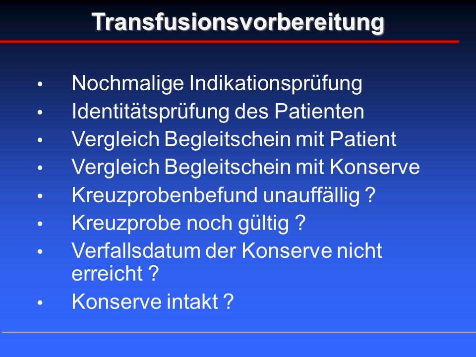 Transfusionsvorbereitung Nochmalige Indikationsprüfung Identitätsprüfung des Patienten Vergleich Begleitschein mit Patient Vergleich Begleitschein mit