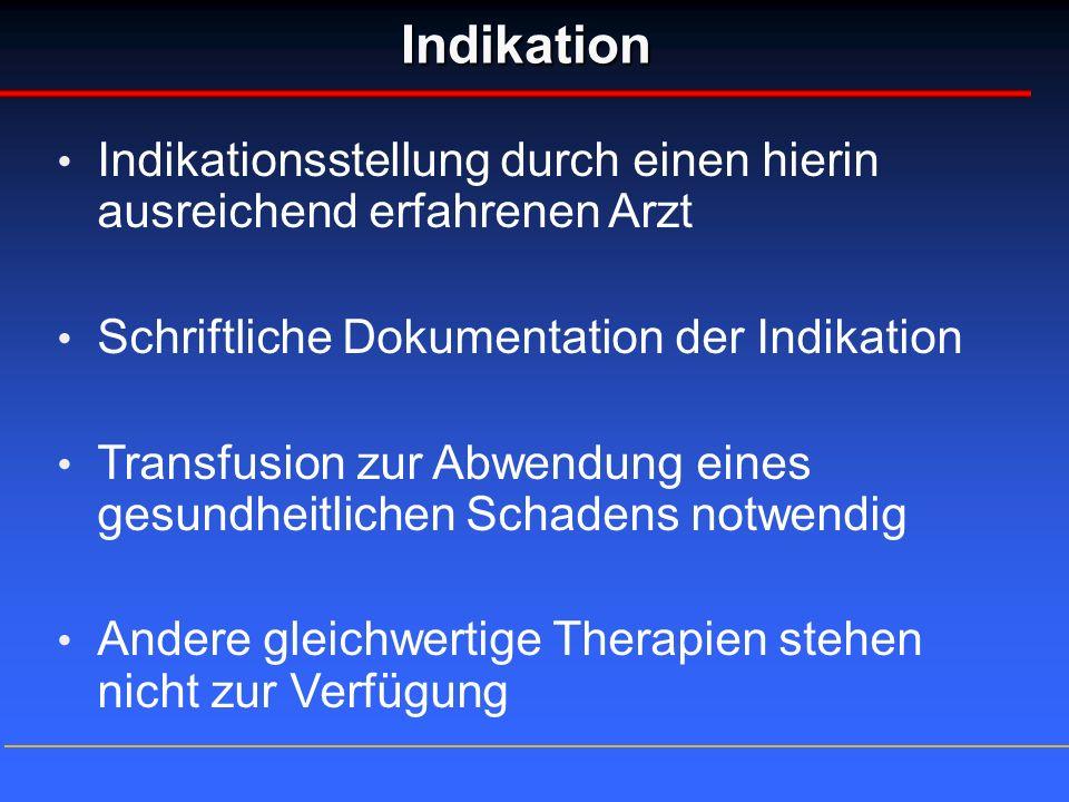 Indikation Indikationsstellung durch einen hierin ausreichend erfahrenen Arzt Schriftliche Dokumentation der Indikation Transfusion zur Abwendung eine