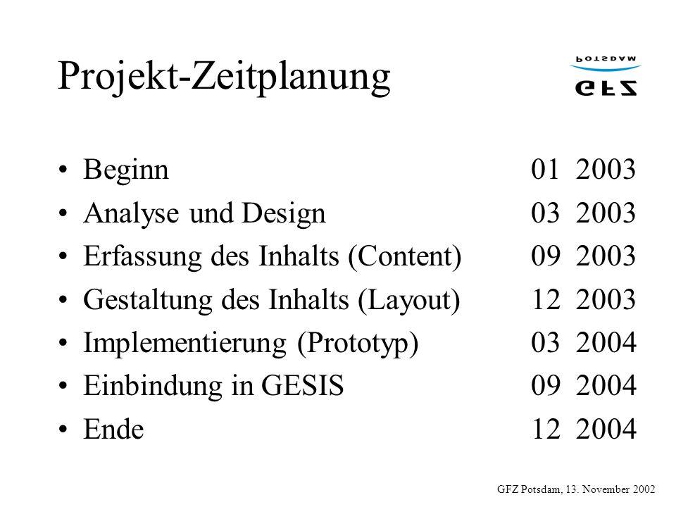 GFZ Potsdam, 13. November 2002 Projekt-Zeitplanung Beginn01 2003 Analyse und Design03 2003 Erfassung des Inhalts (Content)09 2003 Gestaltung des Inhal