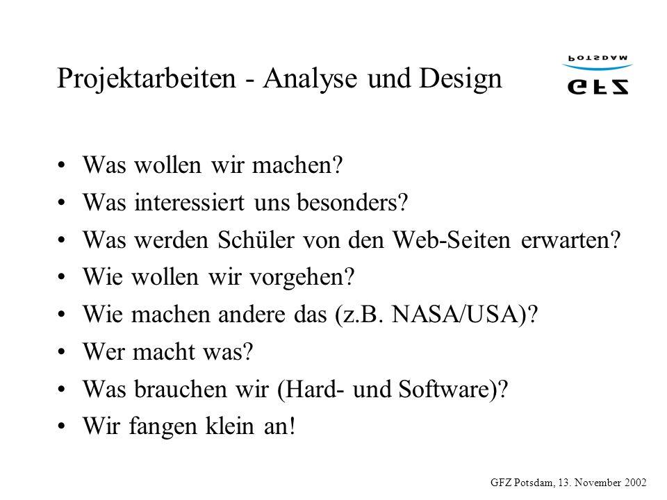 GFZ Potsdam, 13. November 2002 Projektarbeiten - Analyse und Design Was wollen wir machen? Was interessiert uns besonders? Was werden Schüler von den