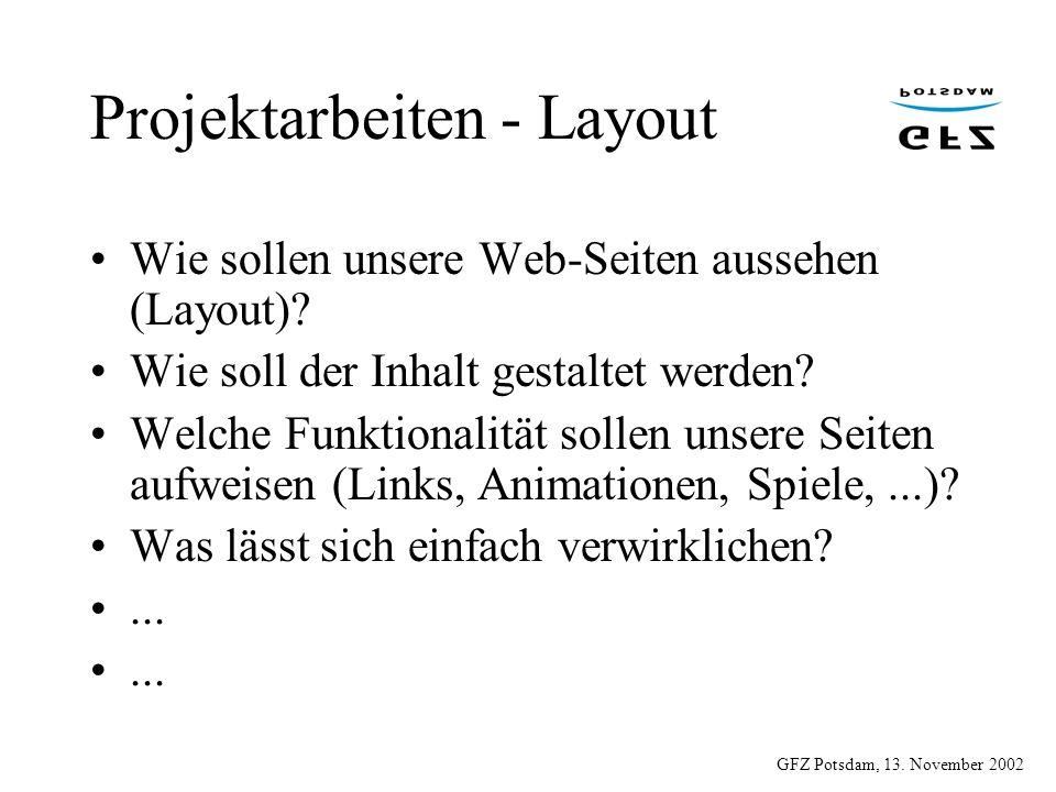 GFZ Potsdam, 13. November 2002 Projektarbeiten - Layout Wie sollen unsere Web-Seiten aussehen (Layout)? Wie soll der Inhalt gestaltet werden? Welche F