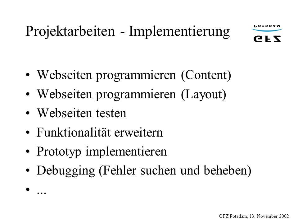 GFZ Potsdam, 13. November 2002 Projektarbeiten - Implementierung Webseiten programmieren (Content) Webseiten programmieren (Layout) Webseiten testen F