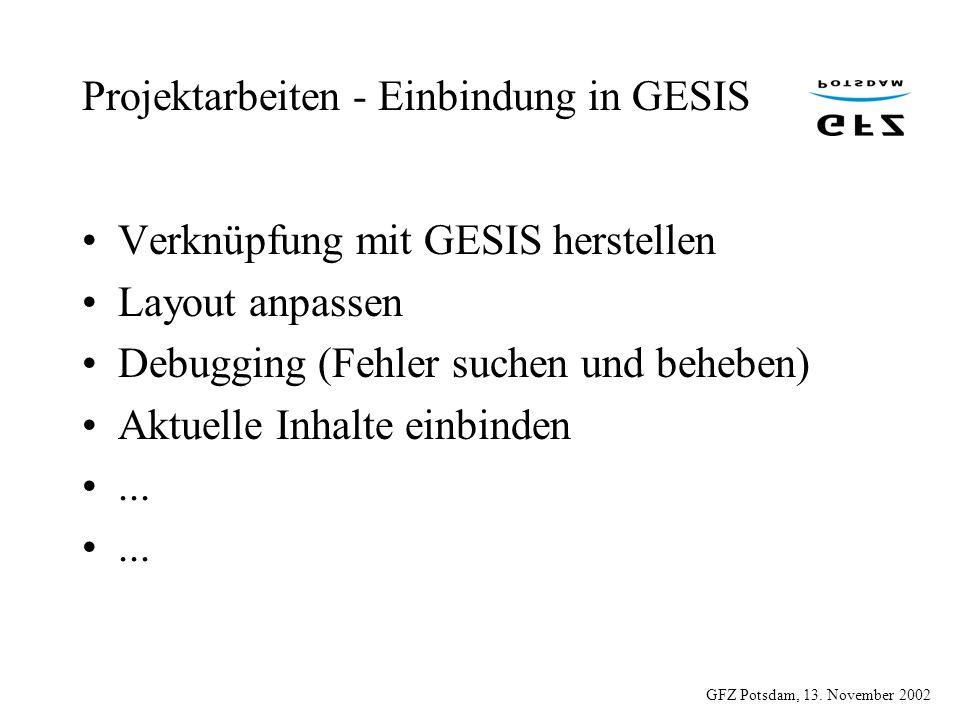 GFZ Potsdam, 13. November 2002 Projektarbeiten - Einbindung in GESIS Verknüpfung mit GESIS herstellen Layout anpassen Debugging (Fehler suchen und beh