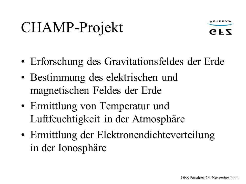 CHAMP-Projekt Erforschung des Gravitationsfeldes der Erde Bestimmung des elektrischen und magnetischen Feldes der Erde Ermittlung von Temperatur und L