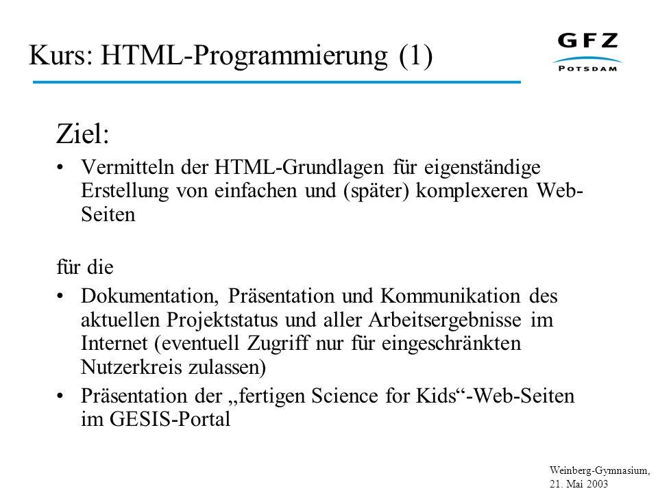Weinberg-Gymnasium, 21. Mai 2003 Kurs: HTML-Programmierung (1) Ziel: Vermitteln der HTML-Grundlagen für eigenständige Erstellung von einfachen und (sp