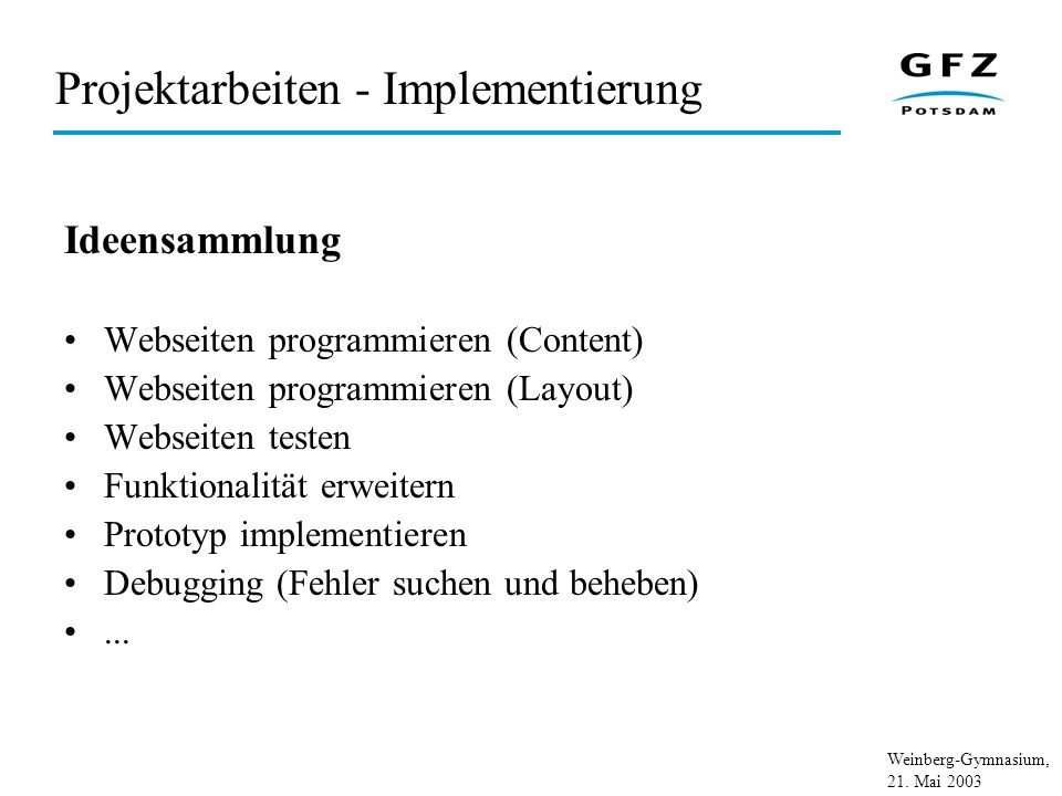Weinberg-Gymnasium, 21. Mai 2003 Projektarbeiten - Implementierung Ideensammlung Webseiten programmieren (Content) Webseiten programmieren (Layout) We