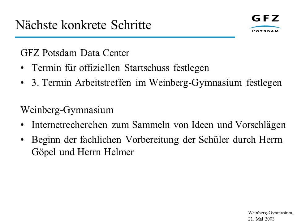 Weinberg-Gymnasium, 21. Mai 2003 Nächste konkrete Schritte GFZ Potsdam Data Center Termin für offiziellen Startschuss festlegen 3. Termin Arbeitstreff