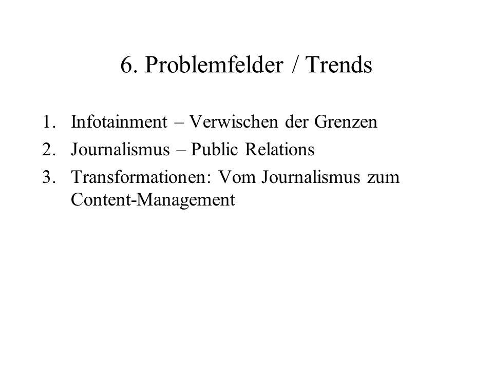 6. Problemfelder / Trends 1.Infotainment – Verwischen der Grenzen 2.Journalismus – Public Relations 3.Transformationen: Vom Journalismus zum Content-M