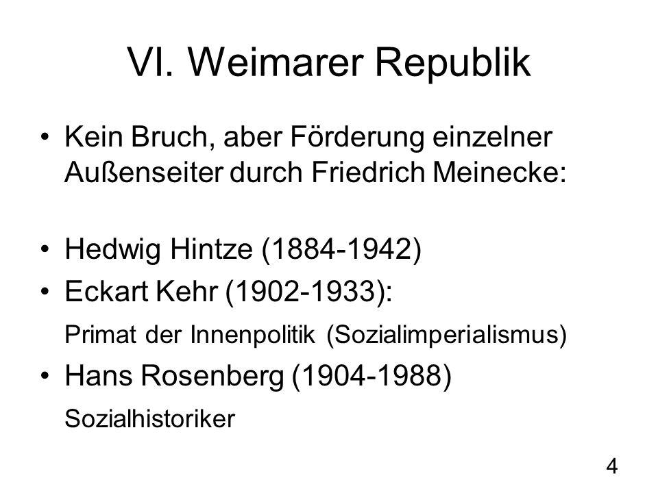 4 VI. Weimarer Republik Kein Bruch, aber Förderung einzelner Außenseiter durch Friedrich Meinecke: Hedwig Hintze (1884-1942) Eckart Kehr (1902-1933):