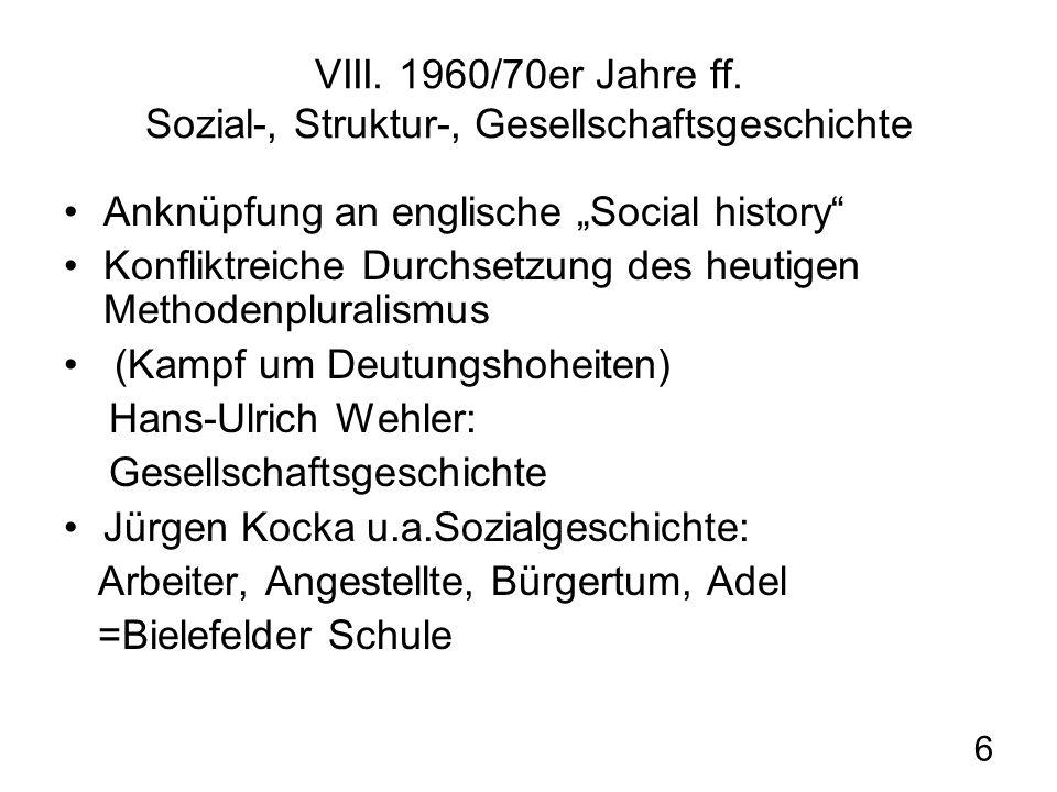 6 VIII. 1960/70er Jahre ff. Sozial-, Struktur-, Gesellschaftsgeschichte Anknüpfung an englische Social history Konfliktreiche Durchsetzung des heutige