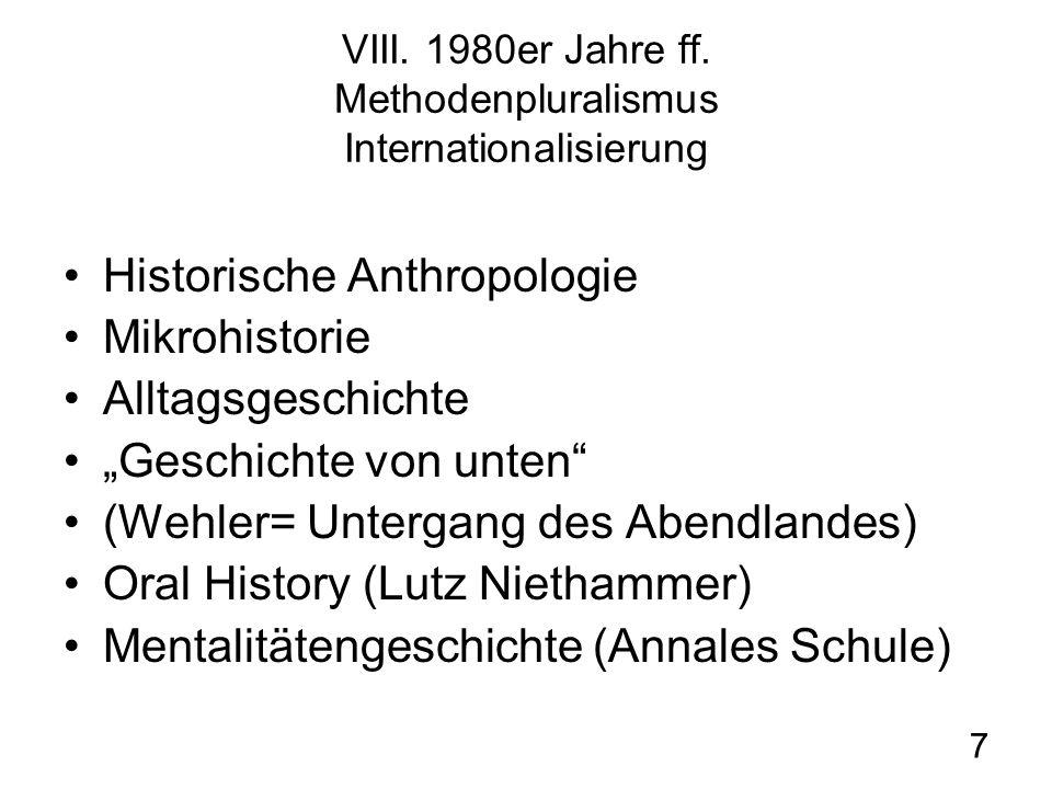 7 VIII. 1980er Jahre ff. Methodenpluralismus Internationalisierung Historische Anthropologie Mikrohistorie Alltagsgeschichte Geschichte von unten (Weh