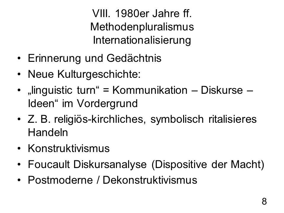 8 VIII. 1980er Jahre ff. Methodenpluralismus Internationalisierung Erinnerung und Gedächtnis Neue Kulturgeschichte: linguistic turn = Kommunikation –