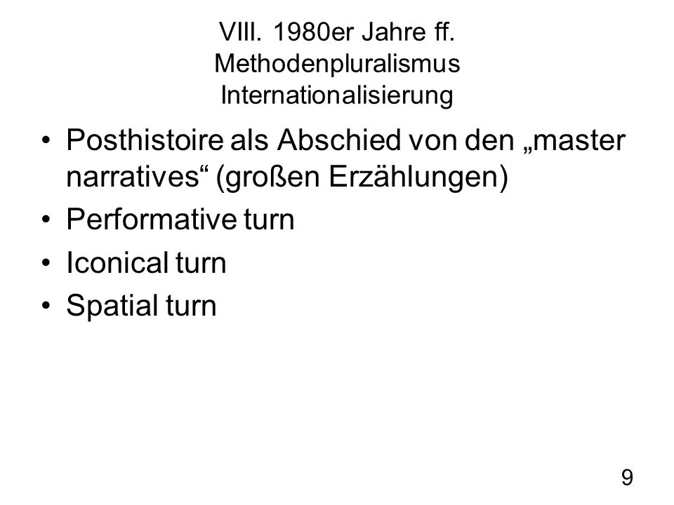 9 VIII. 1980er Jahre ff. Methodenpluralismus Internationalisierung Posthistoire als Abschied von den master narratives (großen Erzählungen) Performati