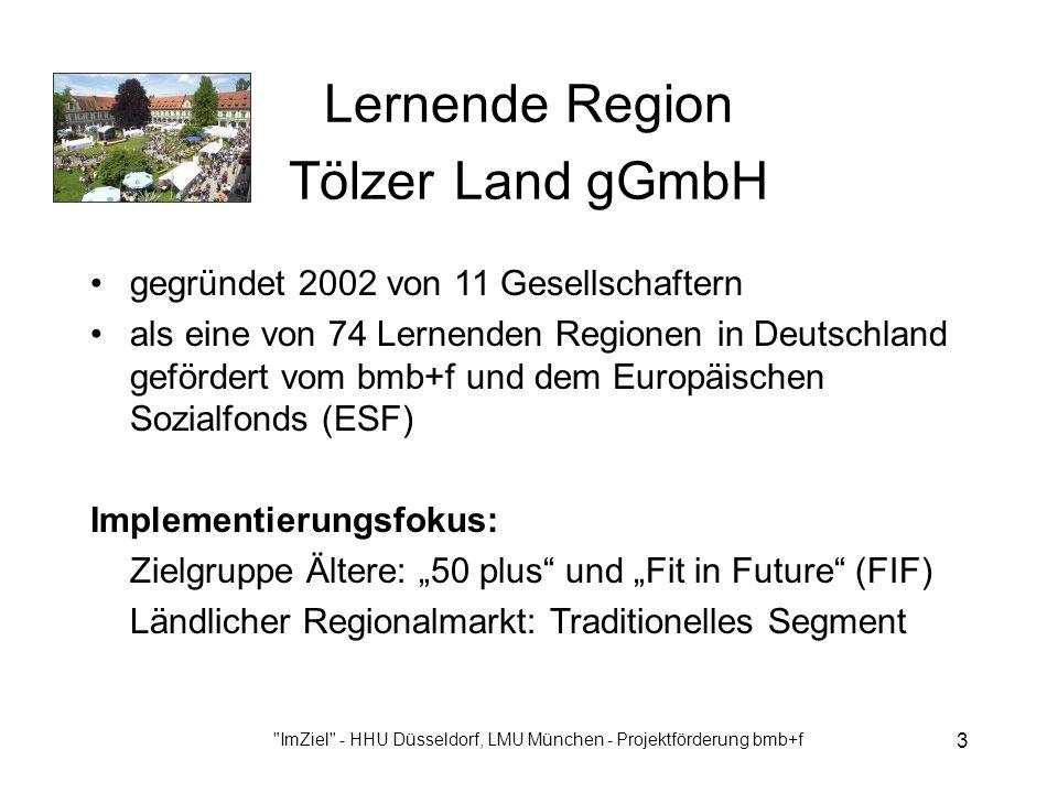 ImZiel - HHU Düsseldorf, LMU München - Projektförderung bmb+f 3 Lernende Region Tölzer Land gGmbH gegründet 2002 von 11 Gesellschaftern als eine von 74 Lernenden Regionen in Deutschland gefördert vom bmb+f und dem Europäischen Sozialfonds (ESF) Implementierungsfokus: Zielgruppe Ältere: 50 plus und Fit in Future (FIF) Ländlicher Regionalmarkt: Traditionelles Segment