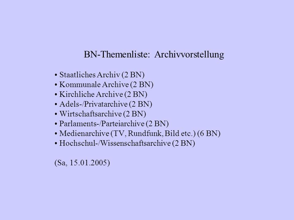 BN-Themenliste: Archivvorstellung Staatliches Archiv (2 BN) Kommunale Archive (2 BN) Kirchliche Archive (2 BN) Adels-/Privatarchive (2 BN) Wirtschaftsarchive (2 BN) Parlaments-/Parteiarchive (2 BN) Medienarchive (TV, Rundfunk, Bild etc.) (6 BN) Hochschul-/Wissenschaftsarchive (2 BN) (Sa, 15.01.2005)