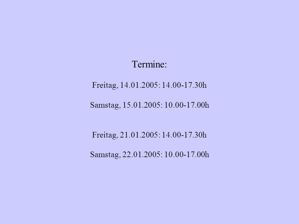 Termine: Freitag, 14.01.2005: 14.00-17.30h Samstag, 15.01.2005: 10.00-17.00h Freitag, 21.01.2005: 14.00-17.30h Samstag, 22.01.2005: 10.00-17.00h