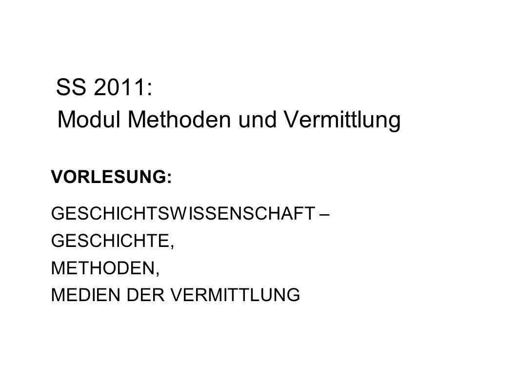 SS 2011: Modul Methoden und Vermittlung VORLESUNG: GESCHICHTSWISSENSCHAFT – GESCHICHTE, METHODEN, MEDIEN DER VERMITTLUNG