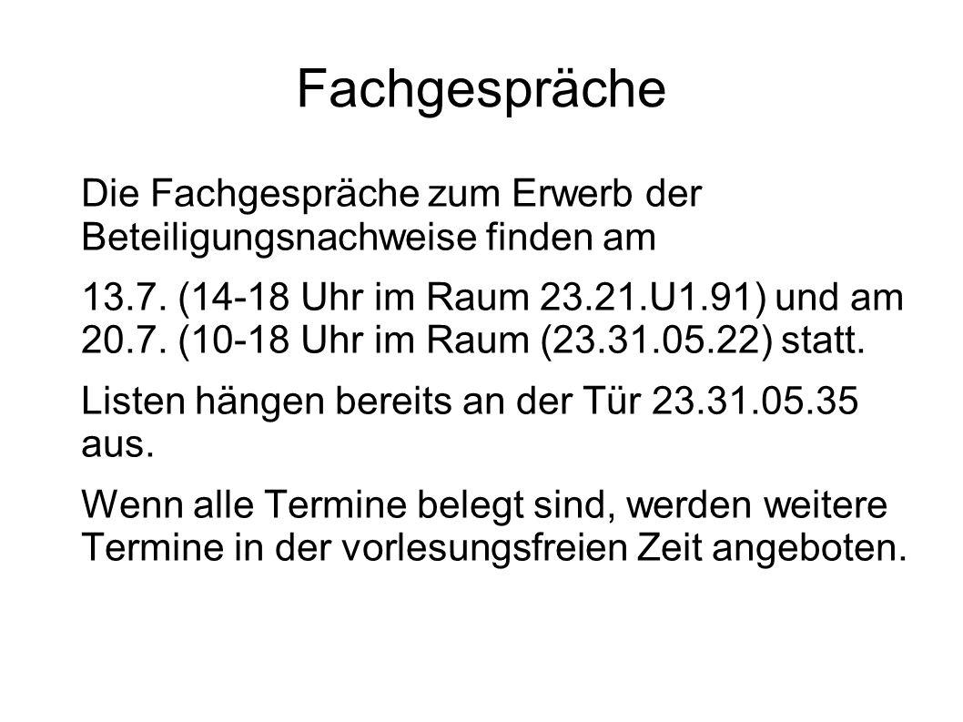 Fachgespräche Die Fachgespräche zum Erwerb der Beteiligungsnachweise finden am 13.7. (14-18 Uhr im Raum 23.21.U1.91) und am 20.7. (10-18 Uhr im Raum (